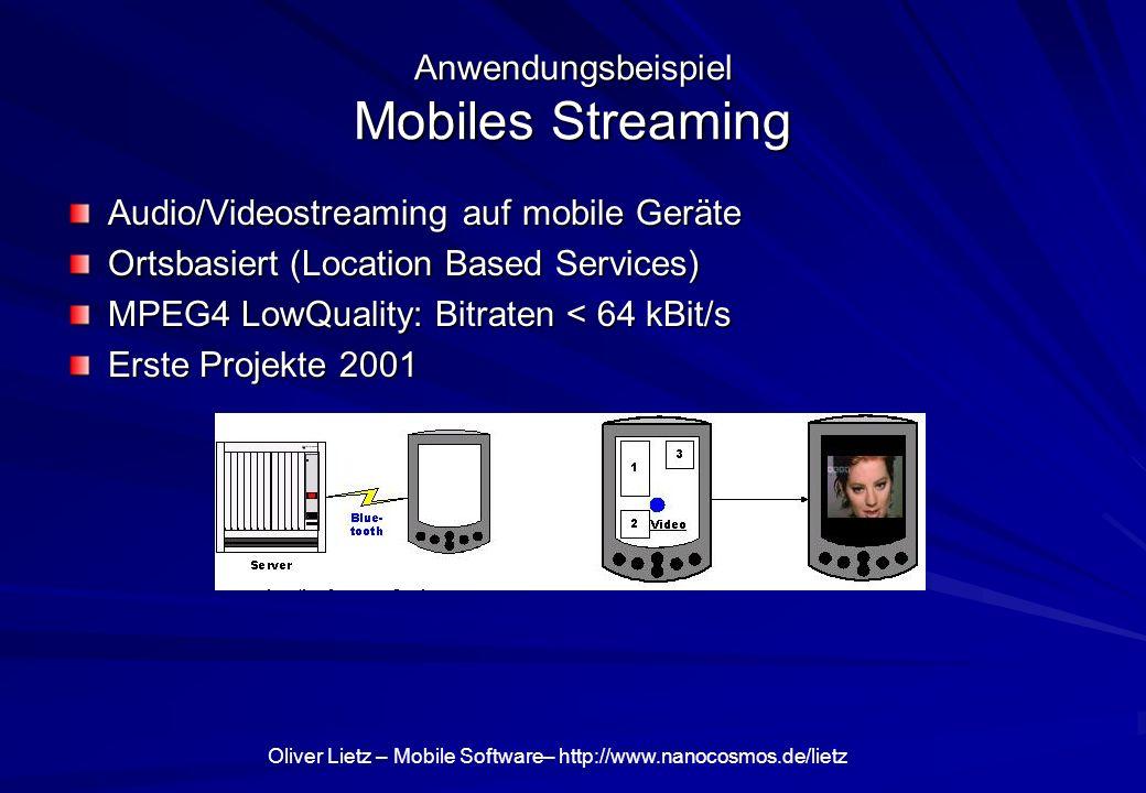 Oliver Lietz – Mobile Software– http://www.nanocosmos.de/lietz Anwendungsbeispiel Mobiles Streaming Audio/Videostreaming auf mobile Geräte Ortsbasiert (Location Based Services) MPEG4 LowQuality: Bitraten < 64 kBit/s Erste Projekte 2001