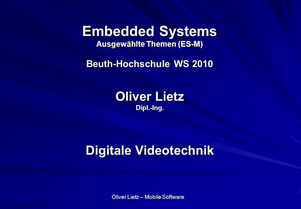 Oliver Lietz – Mobile Software Embedded Systems Ausgewählte Themen (ES-M) Beuth-Hochschule WS 2010 Oliver Lietz Dipl.-Ing. Digitale Videotechnik