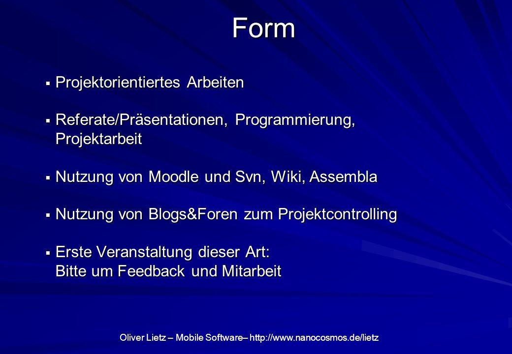 Oliver Lietz – Mobile Software– http://www.nanocosmos.de/lietz Form Projektorientiertes Arbeiten Projektorientiertes Arbeiten Referate/Präsentationen, Programmierung, Projektarbeit Referate/Präsentationen, Programmierung, Projektarbeit Nutzung von Moodle und Svn, Wiki, Assembla Nutzung von Moodle und Svn, Wiki, Assembla Nutzung von Blogs&Foren zum Projektcontrolling Nutzung von Blogs&Foren zum Projektcontrolling Erste Veranstaltung dieser Art: Bitte um Feedback und Mitarbeit Erste Veranstaltung dieser Art: Bitte um Feedback und Mitarbeit