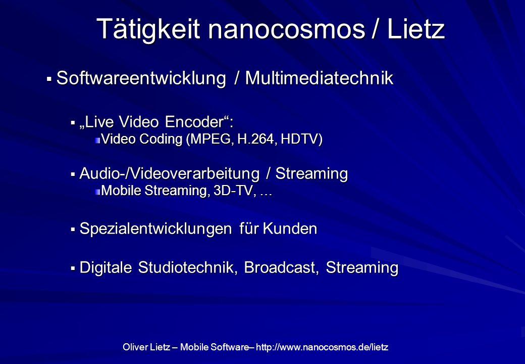 Oliver Lietz – Mobile Software– http://www.nanocosmos.de/lietz Tätigkeit nanocosmos / Lietz Softwareentwicklung / Multimediatechnik Softwareentwicklung / Multimediatechnik Live Video Encoder: Live Video Encoder: Video Coding (MPEG, H.264, HDTV) Audio-/Videoverarbeitung / Streaming Audio-/Videoverarbeitung / Streaming Mobile Streaming, 3D-TV, … Spezialentwicklungen für Kunden Spezialentwicklungen für Kunden Digitale Studiotechnik, Broadcast, Streaming Digitale Studiotechnik, Broadcast, Streaming