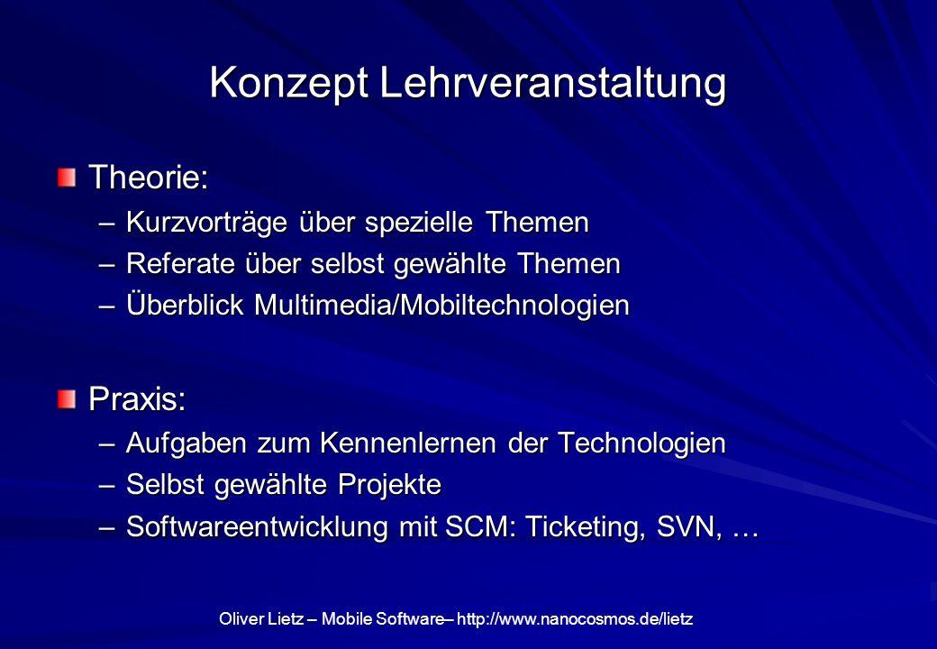 Oliver Lietz – Mobile Software– http://www.nanocosmos.de/lietz Konzept Lehrveranstaltung Theorie: –Kurzvorträge über spezielle Themen –Referate über selbst gewählte Themen –Überblick Multimedia/Mobiltechnologien Praxis: –Aufgaben zum Kennenlernen der Technologien –Selbst gewählte Projekte –Softwareentwicklung mit SCM: Ticketing, SVN, …