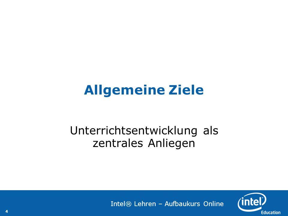 4 Intel® Lehren – Aufbaukurs Online Allgemeine Ziele Unterrichtsentwicklung als zentrales Anliegen