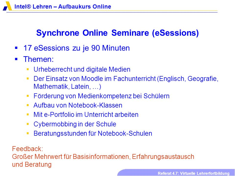 Intel® Lehren – Aufbaukurs Online Referat 4.7: Virtuelle Lehrerfortbildung Synchrone Online Seminare (eSessions) 17 eSessions zu je 90 Minuten Themen: