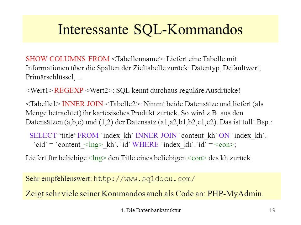 4. Die Datenbankstruktur19 Interessante SQL-Kommandos SHOW COLUMNS FROM : Liefert eine Tabelle mit Informationen über die Spalten der Zieltabelle zurü