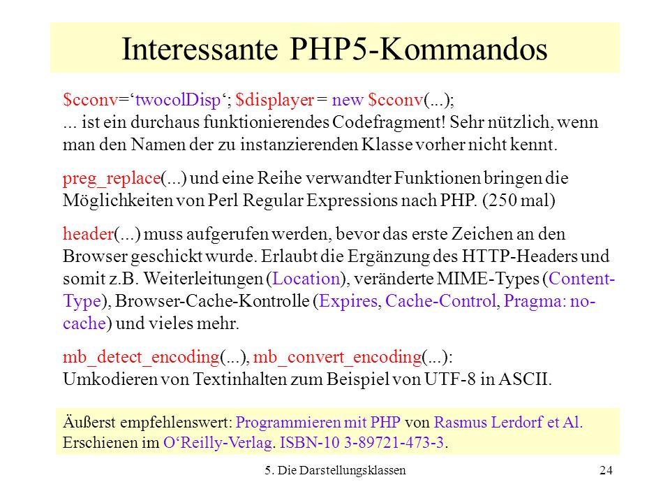 5. Die Darstellungsklassen24 Interessante PHP5-Kommandos $cconv=twocolDisp; $displayer = new $cconv(...);... ist ein durchaus funktionierendes Codefra