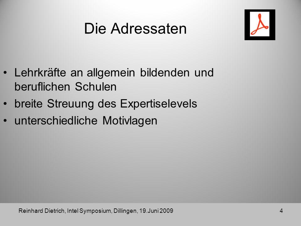 Reinhard Dietrich, Intel Symposium, Dillingen, 19.Juni 20094 Die Adressaten Lehrkräfte an allgemein bildenden und beruflichen Schulen breite Streuung des Expertiselevels unterschiedliche Motivlagen