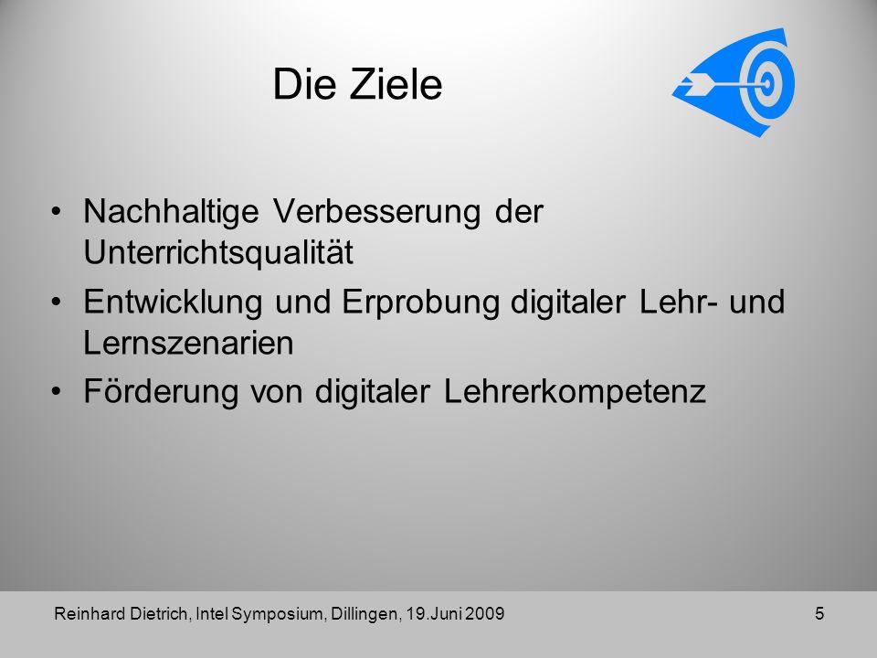 Die Ziele Nachhaltige Verbesserung der Unterrichtsqualität Entwicklung und Erprobung digitaler Lehr- und Lernszenarien Förderung von digitaler Lehrerkompetenz Reinhard Dietrich, Intel Symposium, Dillingen, 19.Juni 20095