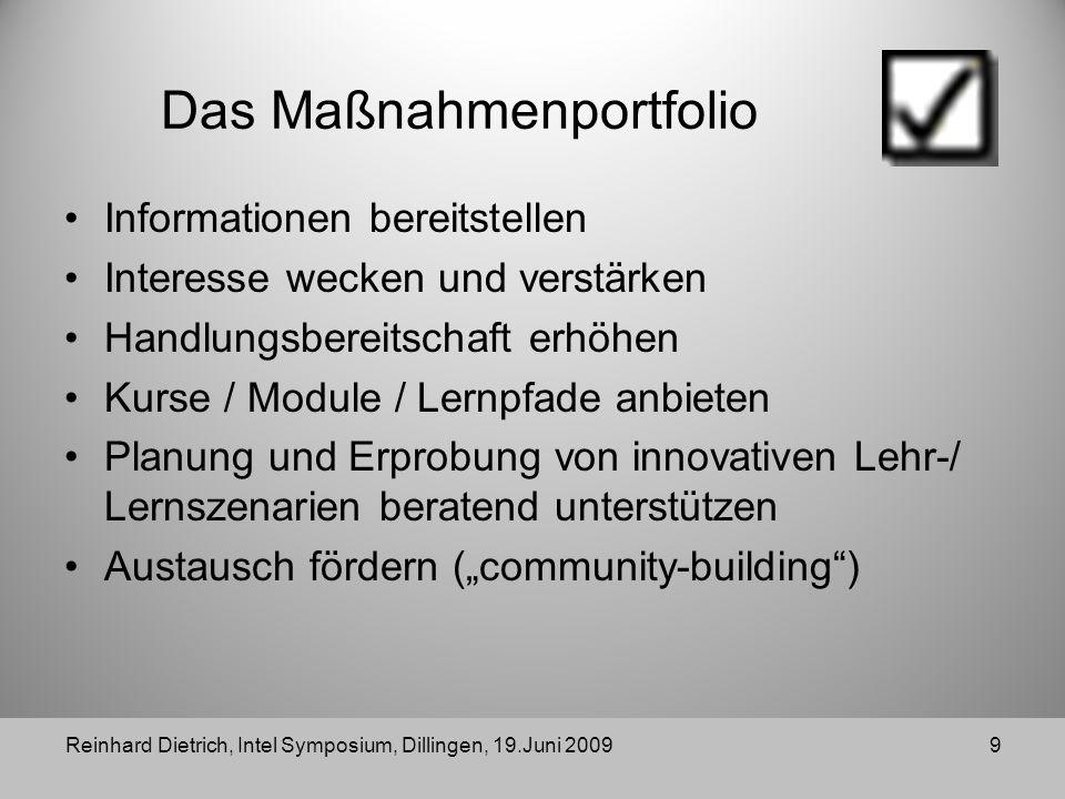 Das Maßnahmenportfolio Informationen bereitstellen Interesse wecken und verstärken Handlungsbereitschaft erhöhen Kurse / Module / Lernpfade anbieten Planung und Erprobung von innovativen Lehr-/ Lernszenarien beratend unterstützen Austausch fördern (community-building) Reinhard Dietrich, Intel Symposium, Dillingen, 19.Juni 20099
