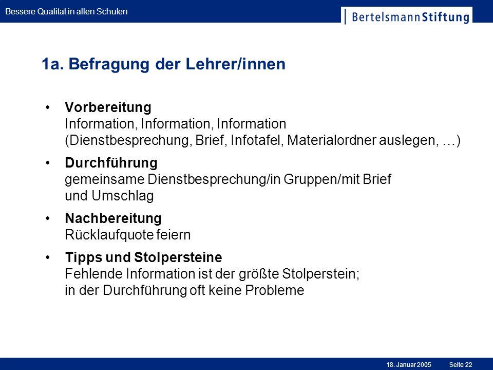 Bessere Qualität in allen Schulen 18. Januar 2005Seite 22 1a. Befragung der Lehrer/innen Vorbereitung Information, Information, Information (Dienstbes