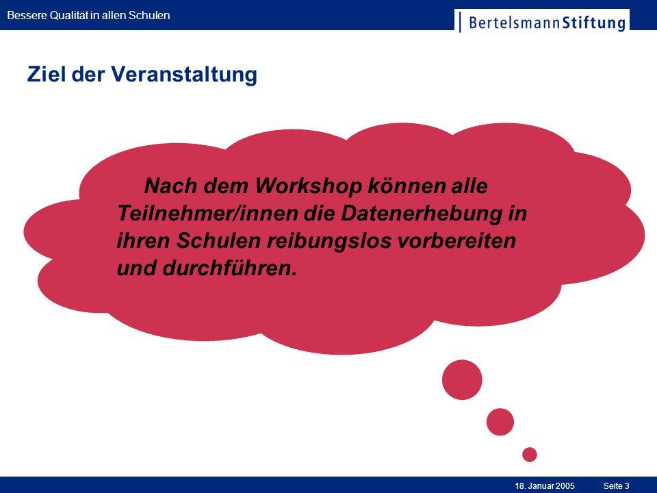 Bessere Qualität in allen Schulen 18. Januar 2005Seite 3 Ziel der Veranstaltung Nach dem Workshop können alle Teilnehmer/innen die Datenerhebung in ih