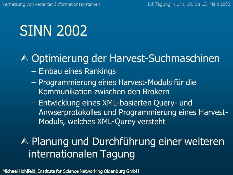 SINN 2002 Ù Optimierung der Harvest-Suchmaschinen –Einbau eines Rankings –Programmierung eines Harvest-Moduls für die Kommunikation zwischen den Brokern –Entwicklung eines XML-basierten Query- und Anwserprotokolles und Programmierung eines Harvest- Moduls, welches XML-Qurey versteht Ù Planung und Durchführung einer weiteren internationalen Tagung Iuk Tagung in Ulm, 10.