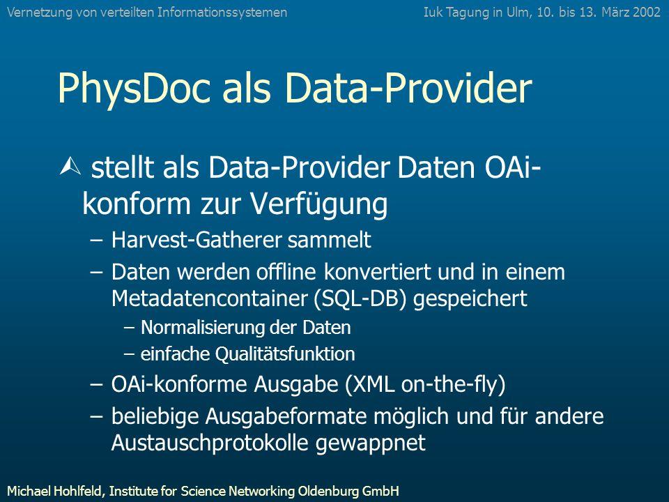 PhysDoc als Data-Provider Ù stellt als Data-Provider Daten OAi- konform zur Verfügung –Harvest-Gatherer sammelt –Daten werden offline konvertiert und in einem Metadatencontainer (SQL-DB) gespeichert –Normalisierung der Daten –einfache Qualitätsfunktion –OAi-konforme Ausgabe (XML on-the-fly) –beliebige Ausgabeformate möglich und für andere Austauschprotokolle gewappnet Iuk Tagung in Ulm, 10.