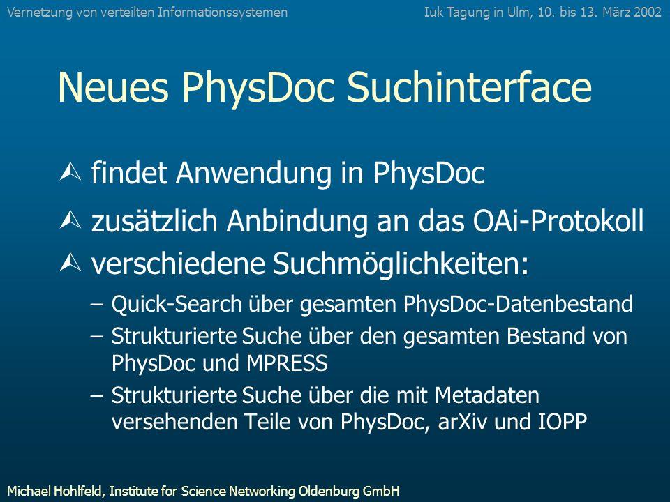 Neues PhysDoc Suchinterface Ù findet Anwendung in PhysDoc Ù zusätzlich Anbindung an das OAi-Protokoll Ù verschiedene Suchmöglichkeiten: –Quick-Search über gesamten PhysDoc-Datenbestand –Strukturierte Suche über den gesamten Bestand von PhysDoc und MPRESS –Strukturierte Suche über die mit Metadaten versehenden Teile von PhysDoc, arXiv und IOPP Iuk Tagung in Ulm, 10.
