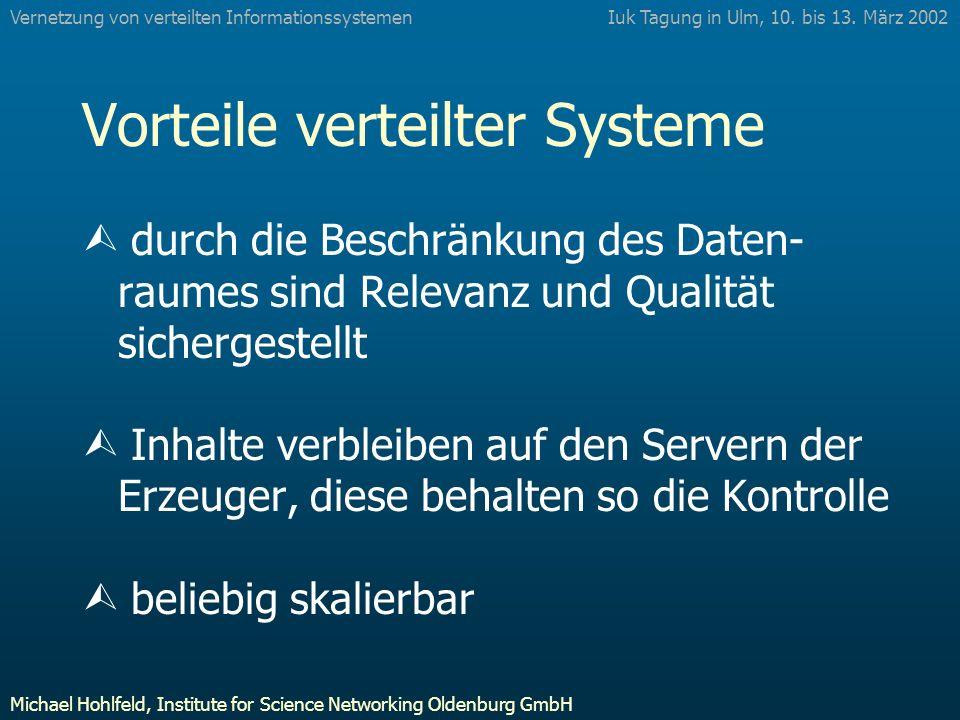 Vorteile verteilter Systeme Ù durch die Beschränkung des Daten- raumes sind Relevanz und Qualität sichergestellt Ù Inhalte verbleiben auf den Servern der Erzeuger, diese behalten so die Kontrolle Ù beliebig skalierbar Iuk Tagung in Ulm, 10.