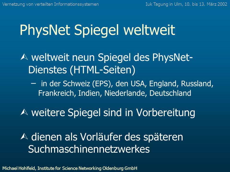 PhysNet Spiegel weltweit Ù weltweit neun Spiegel des PhysNet- Dienstes (HTML-Seiten) – in der Schweiz (EPS), den USA, England, Russland, Frankreich, Indien, Niederlande, Deutschland Ù weitere Spiegel sind in Vorbereitung Ù dienen als Vorläufer des späteren Suchmaschinennetzwerkes Iuk Tagung in Ulm, 10.