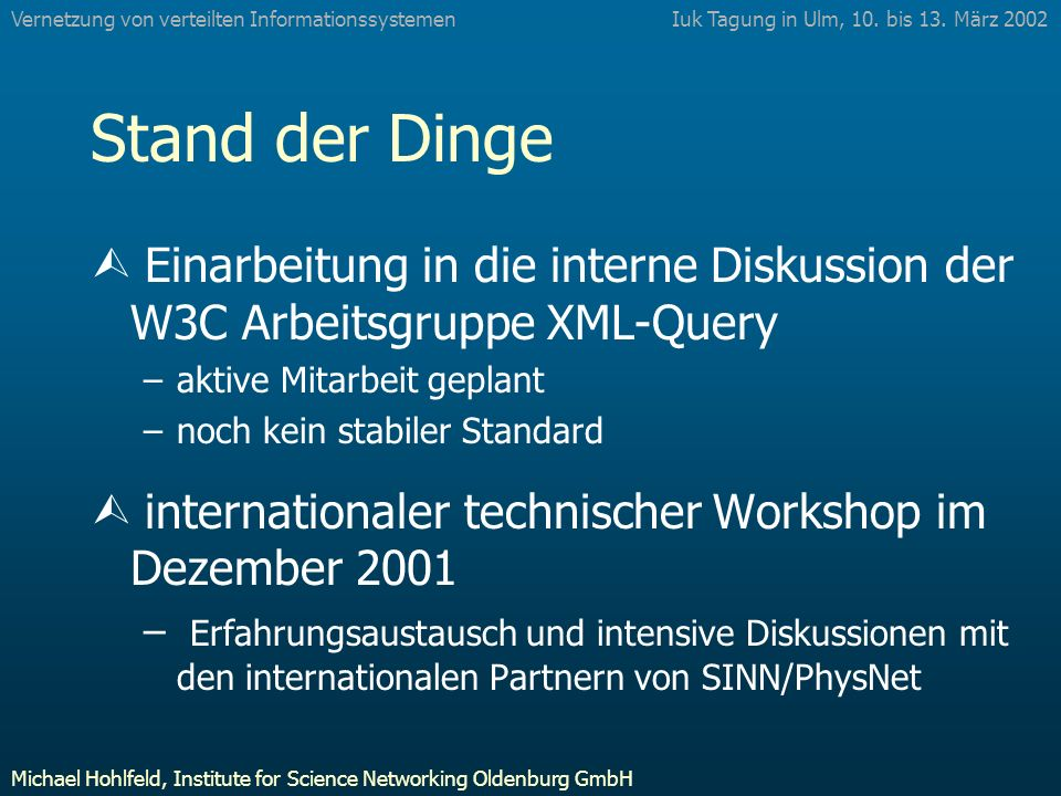 Stand der Dinge Ù Einarbeitung in die interne Diskussion der W3C Arbeitsgruppe XML-Query –aktive Mitarbeit geplant –noch kein stabiler Standard Ù internationaler technischer Workshop im Dezember 2001 – Erfahrungsaustausch und intensive Diskussionen mit den internationalen Partnern von SINN/PhysNet Iuk Tagung in Ulm, 10.