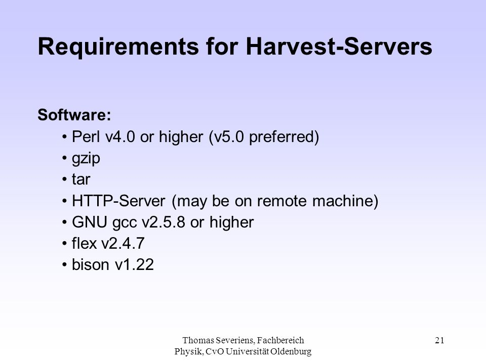 Thomas Severiens, Fachbereich Physik, CvO Universität Oldenburg 21 Requirements for Harvest-Servers Software: Perl v4.0 or higher (v5.0 preferred) gzip tar HTTP-Server (may be on remote machine) GNU gcc v2.5.8 or higher flex v2.4.7 bison v1.22