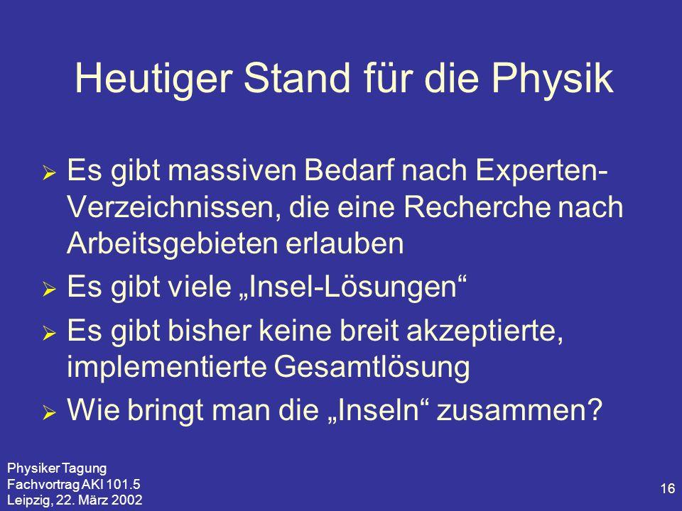 Physiker Tagung Fachvortrag AKI 101.5 Leipzig, 22. März 2002 16 Heutiger Stand für die Physik Es gibt massiven Bedarf nach Experten- Verzeichnissen, d