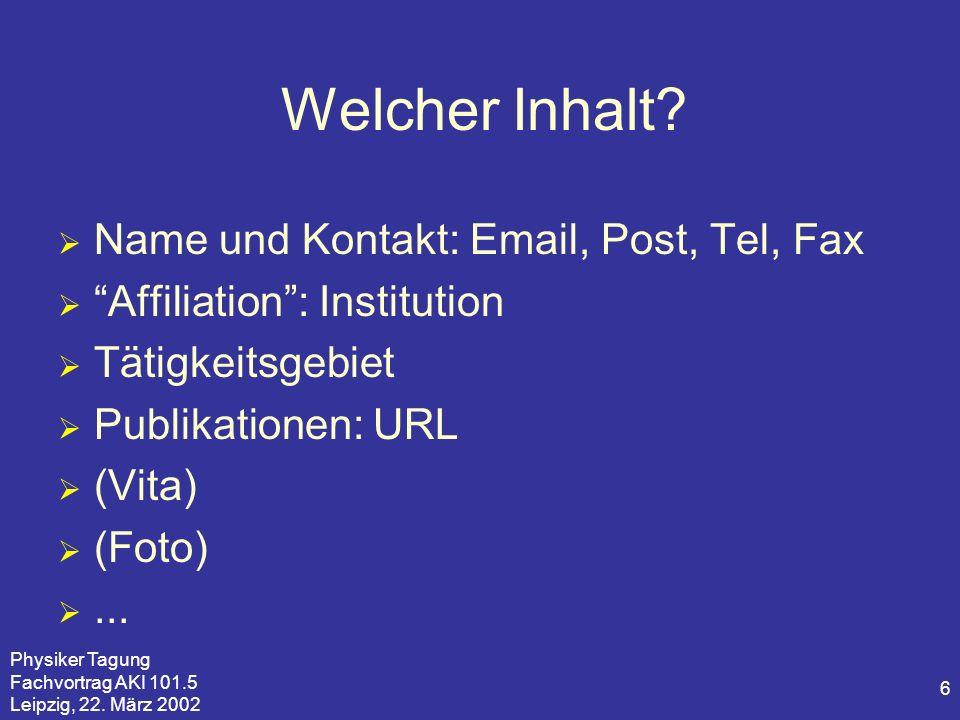 Physiker Tagung Fachvortrag AKI 101.5 Leipzig, 22. März 2002 6 Welcher Inhalt? Name und Kontakt: Email, Post, Tel, Fax Affiliation: Institution Tätigk