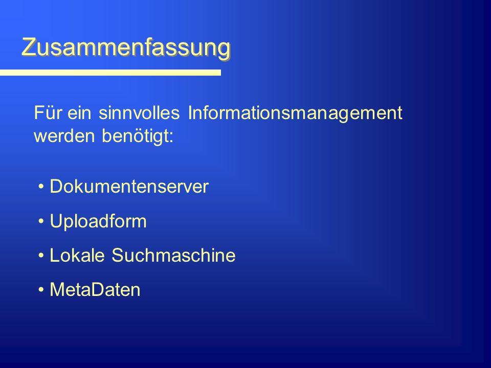 Zusammenfassung Für ein sinnvolles Informationsmanagement werden benötigt: Dokumentenserver Uploadform Lokale Suchmaschine MetaDaten