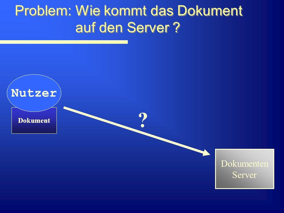 Problem: Wie kommt das Dokument auf den Server . Problem: Wie kommt das Dokument auf den Server .