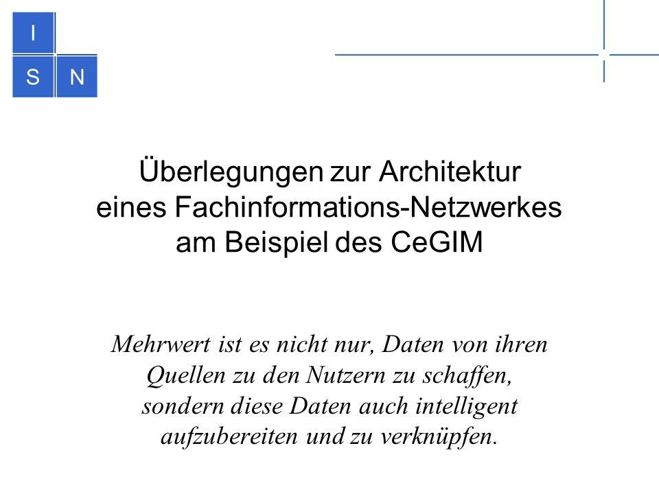 Überlegungen zur Architektur eines Fachinformations-Netzwerkes am Beispiel des CeGIM Mehrwert ist es nicht nur, Daten von ihren Quellen zu den Nutzern zu schaffen, sondern diese Daten auch intelligent aufzubereiten und zu verknüpfen.