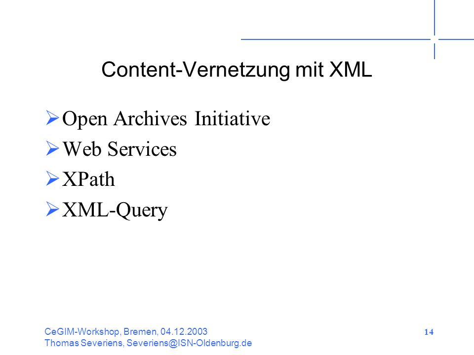 CeGIM-Workshop, Bremen, 04.12.2003 Thomas Severiens, Severiens@ISN-Oldenburg.de 14 Content-Vernetzung mit XML Open Archives Initiative Web Services XPath XML-Query