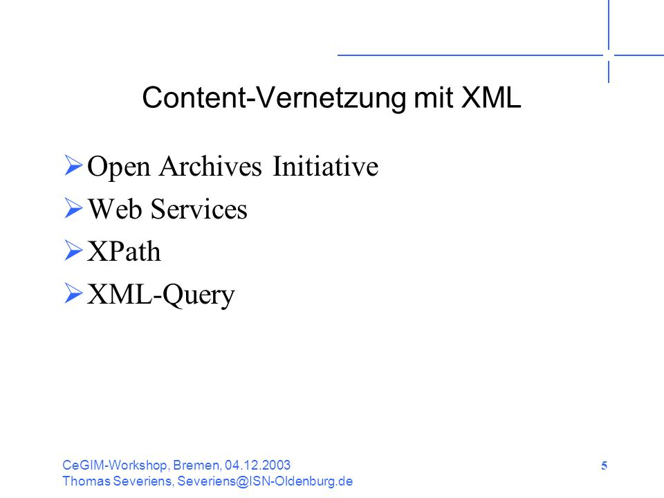 CeGIM-Workshop, Bremen, 04.12.2003 Thomas Severiens, Severiens@ISN-Oldenburg.de 5 Content-Vernetzung mit XML Open Archives Initiative Web Services XPath XML-Query