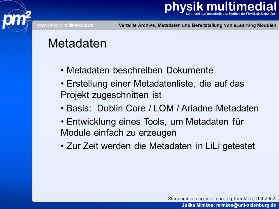 physik multimedial Lehr- und Lernmodule für das Studium der Physik als Nebenfach Metadaten Metadaten beschreiben Dokumente Erstellung einer Metadatenliste, die auf das Projekt zugeschnitten ist Basis: Dublin Core / LOM / Ariadne Metadaten Entwicklung eines Tools, um Metadaten für Module einfach zu erzeugen Zur Zeit werden die Metadaten in LiLi getestet Verteilte Archive, Metadaten und Bereitstellung von eLearning Modulen Julika Mimkes: mimkes@uni-oldenburg.de Standardisierung im eLearning, Frankfurt, 11.4.2002 www.physik-multimedial.de