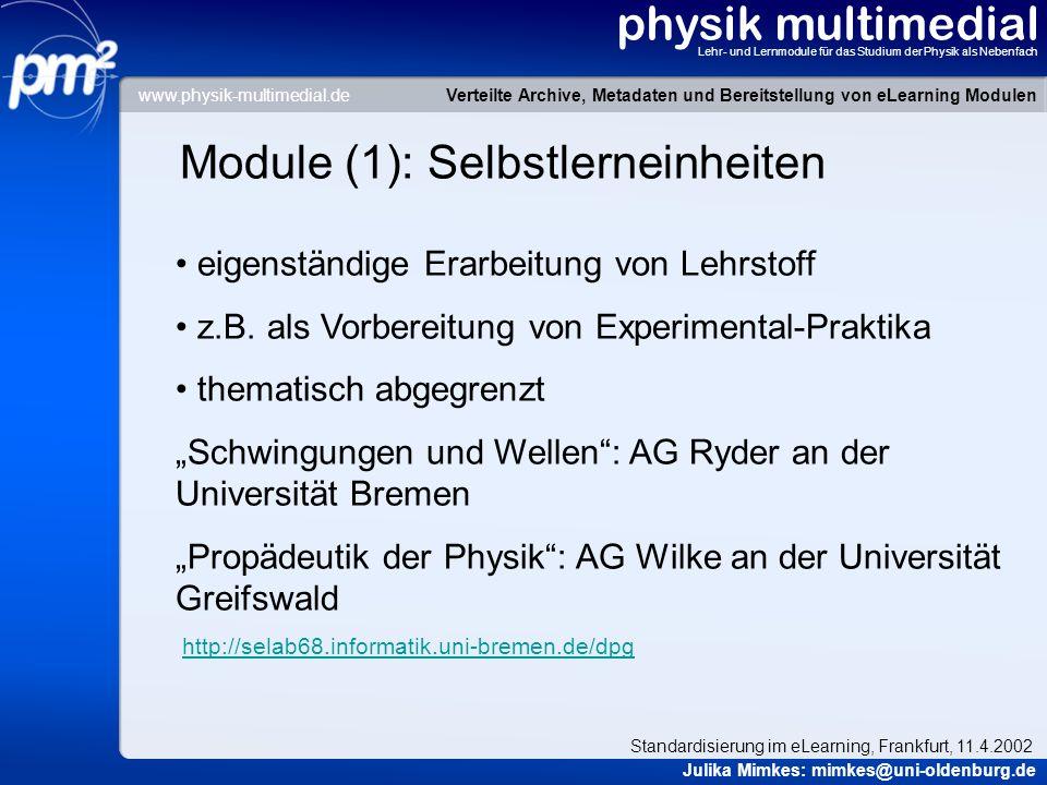 physik multimedial Lehr- und Lernmodule für das Studium der Physik als Nebenfach Module (2): Das Aufgabenmodul Datenbank zur Erfassung und Distribution von Aufgaben für die Physik-Nebenfachlehre soll individuelle Parametersätze erzeugen bei quantitativen Aufgaben individuelle Rückmeldungen und Hilfestellungen für die Studierenden Entwicklung: AG Schick der Universität Rostock http://www.uni- rostock.de/fakult/manafak/physik/poly/LU/uebungen/uebung3/Animation3_ 3/index.htm Verteilte Archive, Metadaten und Bereitstellung von eLearning Modulen Julika Mimkes: mimkes@uni-oldenburg.de Standardisierung im eLearning, Frankfurt, 11.4.2002 www.physik-multimedial.de