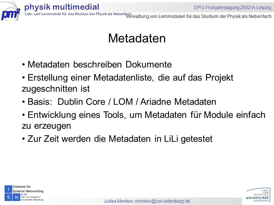 Julika Mimkes: mimkes@uni-oldenburg.de Metadaten physik multimedial Lehr- und Lernmodule für das Studium der Physik als Nebenfach DPG-Frühjahrstagung 2002 in Leipzig Verwaltung von Lernmodulen für das Studium der Physik als Nebenfach Metadaten beschreiben Dokumente Erstellung einer Metadatenliste, die auf das Projekt zugeschnitten ist Basis: Dublin Core / LOM / Ariadne Metadaten Entwicklung eines Tools, um Metadaten für Module einfach zu erzeugen Zur Zeit werden die Metadaten in LiLi getestet