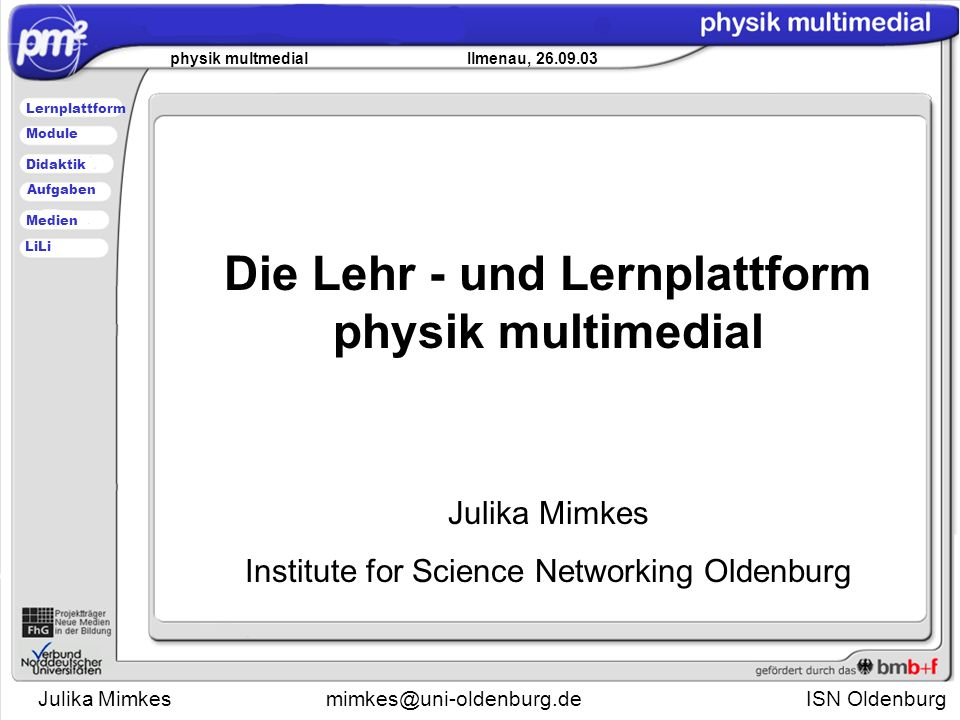 Julika Mimkesmimkes@uni-oldenburg.de ISN Oldenburg physik multmedial Ilmenau, 26.09.03 Lernplattform Didaktik Module Medien Aufgaben LiLi Die Lehr - und Lernplattform physik multimedial Julika Mimkes Institute for Science Networking Oldenburg