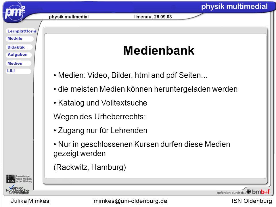 Julika Mimkesmimkes@uni-oldenburg.de ISN Oldenburg physik multmedial Ilmenau, 26.09.03 Lernplattform Didaktik Module Medien Aufgaben LiLi Medien: Video, Bilder, html and pdf Seiten...