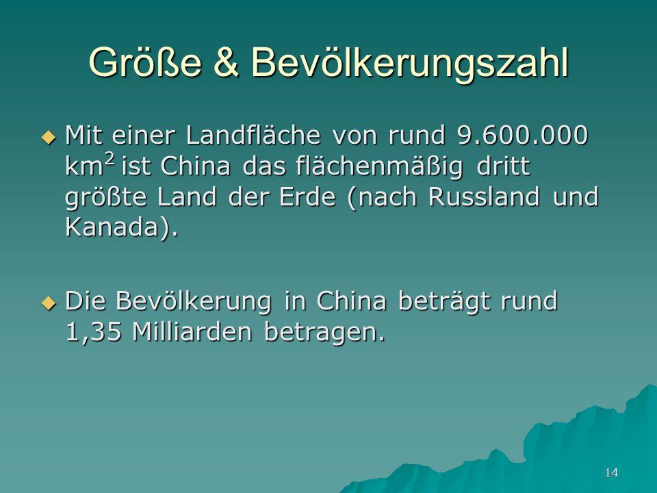 14 Größe & Bevölkerungszahl Mit einer Landfläche von rund 9.600.000 km 2 ist China das flächenmäßig dritt größte Land der Erde (nach Russland und Kanada).