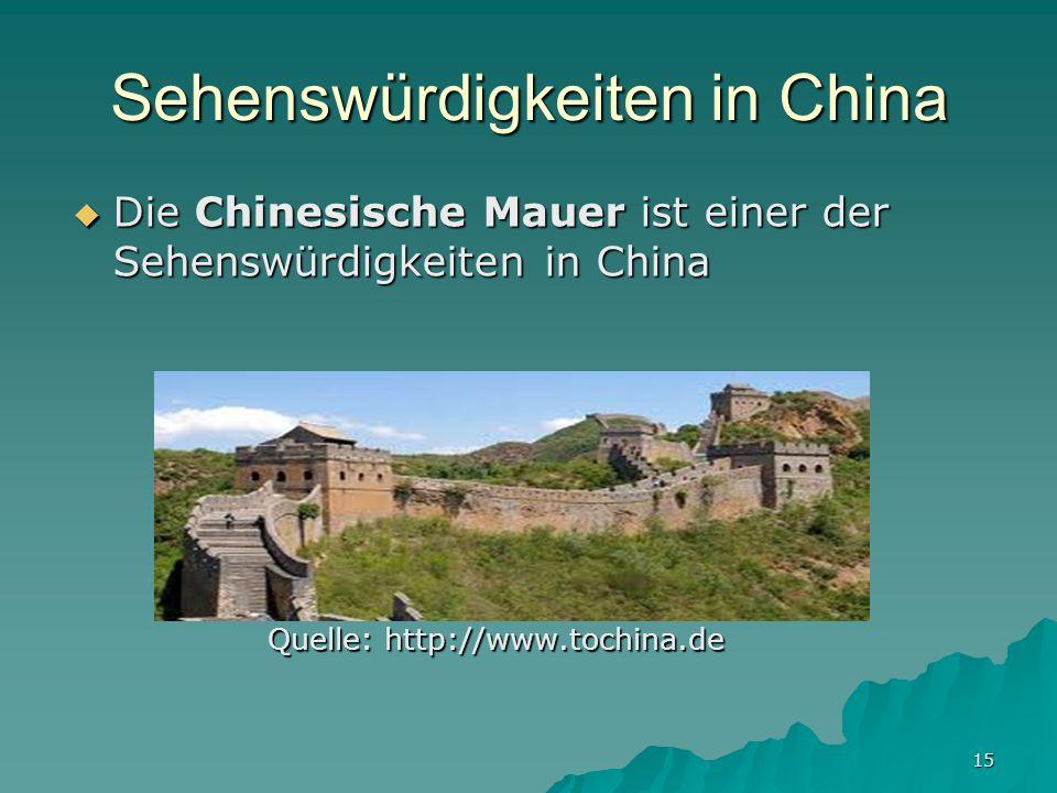 15 Sehenswürdigkeiten in China Die Chinesische Mauer ist einer der Sehenswürdigkeiten in China Die Chinesische Mauer ist einer der Sehenswürdigkeiten in China Quelle: http://www.tochina.de Quelle: http://www.tochina.de