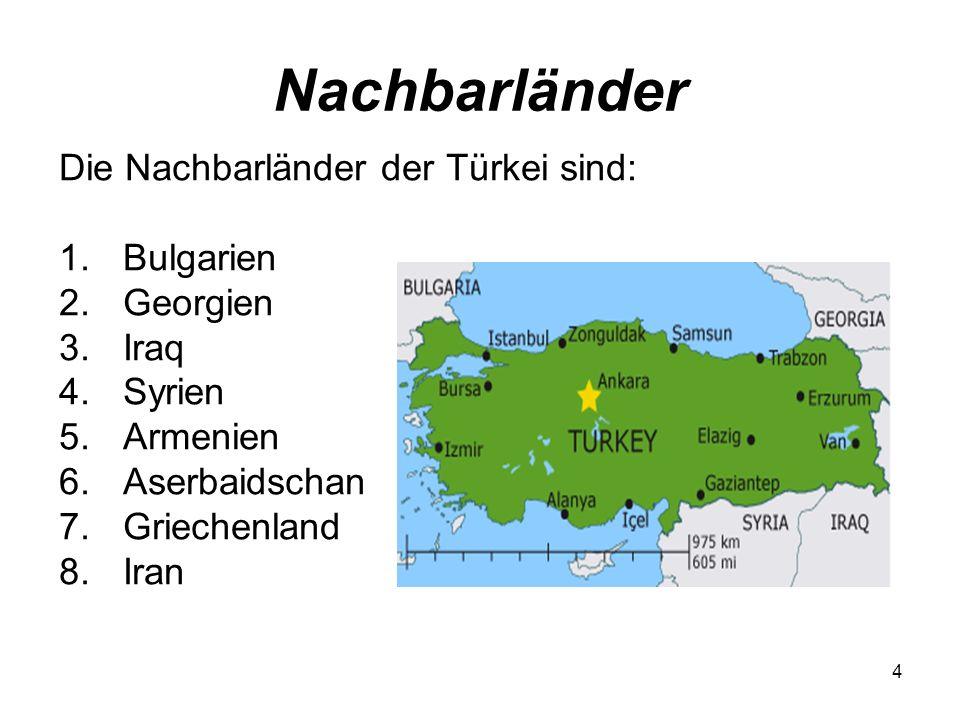 4 Nachbarländer Die Nachbarländer der Türkei sind: 1.Bulgarien 2.Georgien 3.Iraq 4.Syrien 5.Armenien 6.Aserbaidschan 7.Griechenland 8.Iran