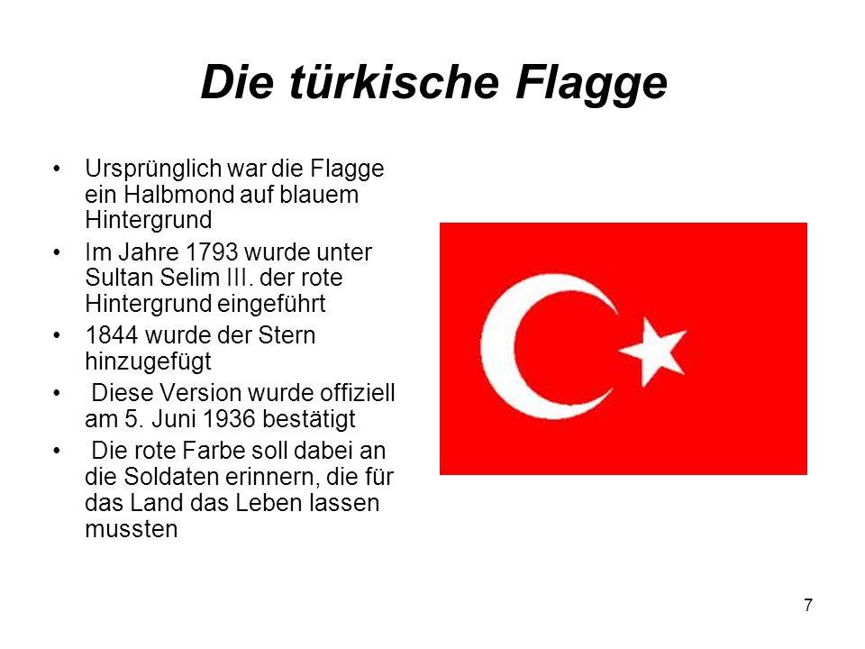 7 Die türkische Flagge Ursprünglich war die Flagge ein Halbmond auf blauem Hintergrund Im Jahre 1793 wurde unter Sultan Selim III. der rote Hintergrun