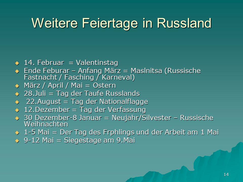 14 Weitere Feiertage in Russland 14. Februar = Valentinstag 14. Februar = Valentinstag Ende Feburar – Anfang März = Maslnitsa (Russische Fastnacht / F