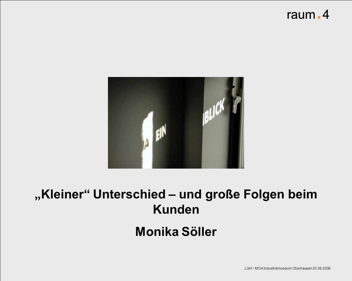 raum. 4 LGH / MCH Industriemuseum Oberhausen 03.06.2008 Kleiner Unterschied – und große Folgen beim Kunden Monika Söller raum. 4