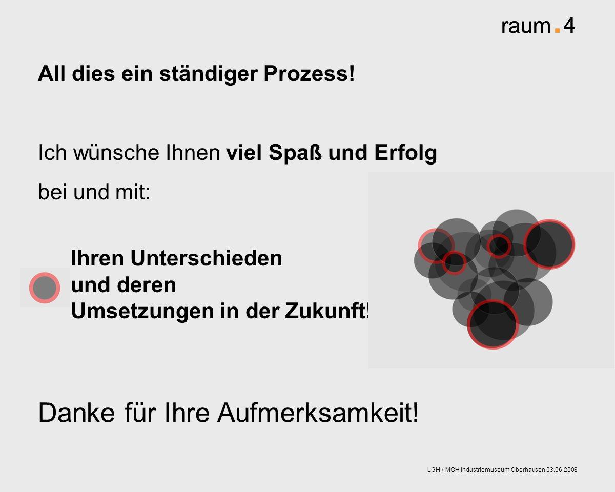 raum. 4 LGH / MCH Industriemuseum Oberhausen 03.06.2008 Ihren Unterschieden und deren Umsetzungen in der Zukunft! All dies ein ständiger Prozess! Ich