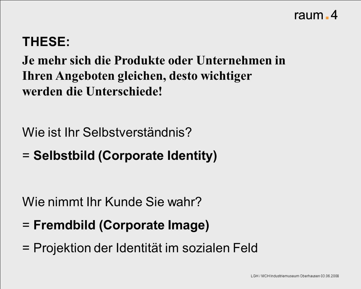 raum. 4 LGH / MCH Industriemuseum Oberhausen 03.06.2008 Je mehr sich die Produkte oder Unternehmen in Ihren Angeboten gleichen, desto wichtiger werden