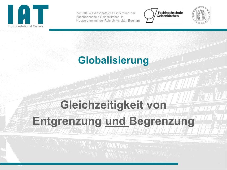 Zentrale wissenschaftliche Einrichtung der Fachhochschule Gelsenkirchen in Kooperation mit der Ruhr-Universität Bochum Globalisierung Gleichzeitigkeit von Entgrenzung und Begrenzung