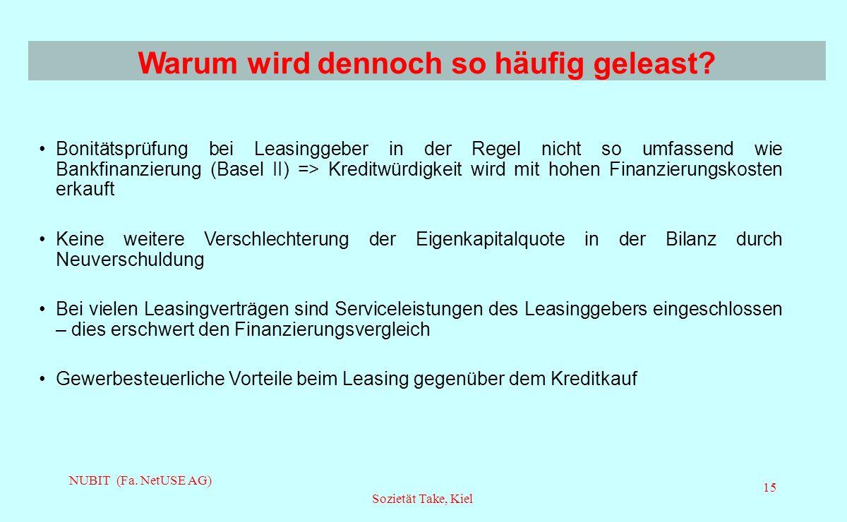 NUBIT (Fa. NetUSE AG) Sozietät Take, Kiel 15 Bonitätsprüfung bei Leasinggeber in der Regel nicht so umfassend wie Bankfinanzierung (Basel II) => Kredi