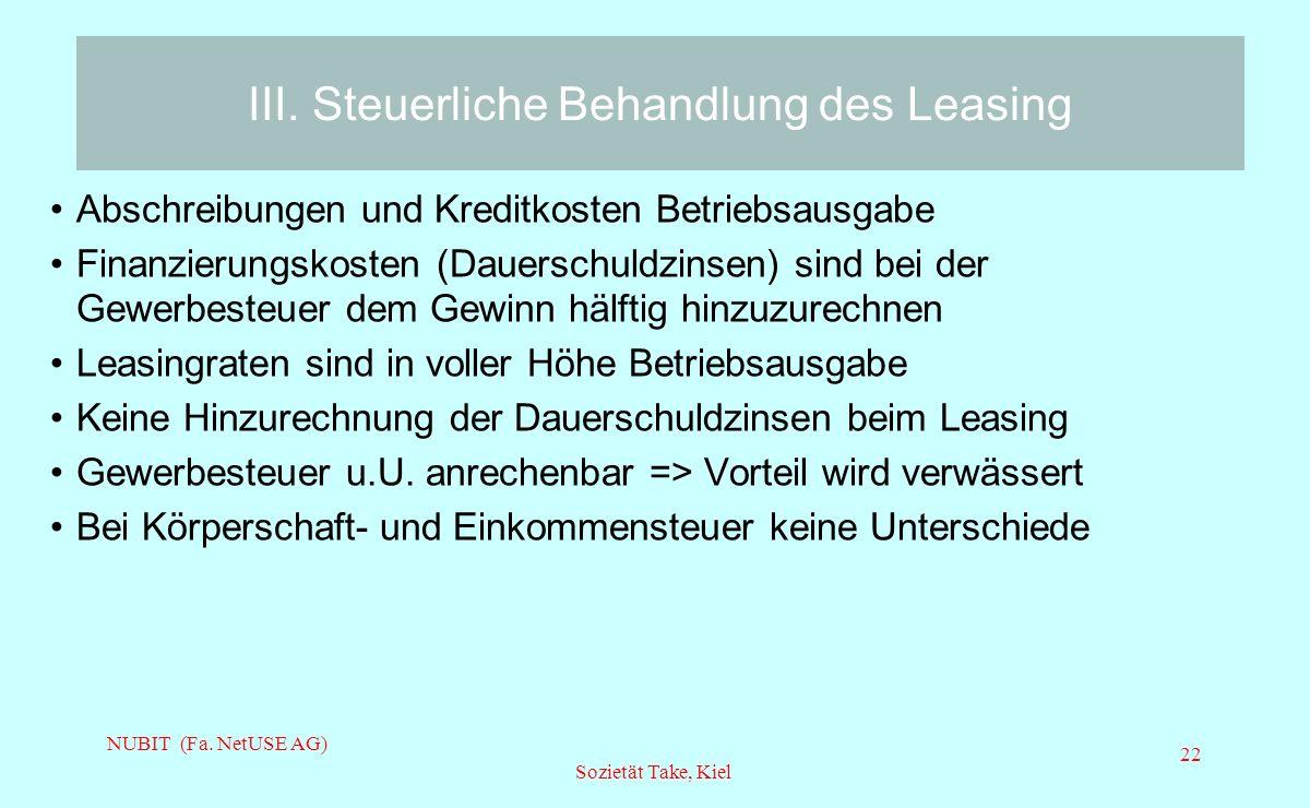NUBIT (Fa. NetUSE AG) Sozietät Take, Kiel 22 III. Steuerliche Behandlung des Leasing Abschreibungen und Kreditkosten Betriebsausgabe Finanzierungskost