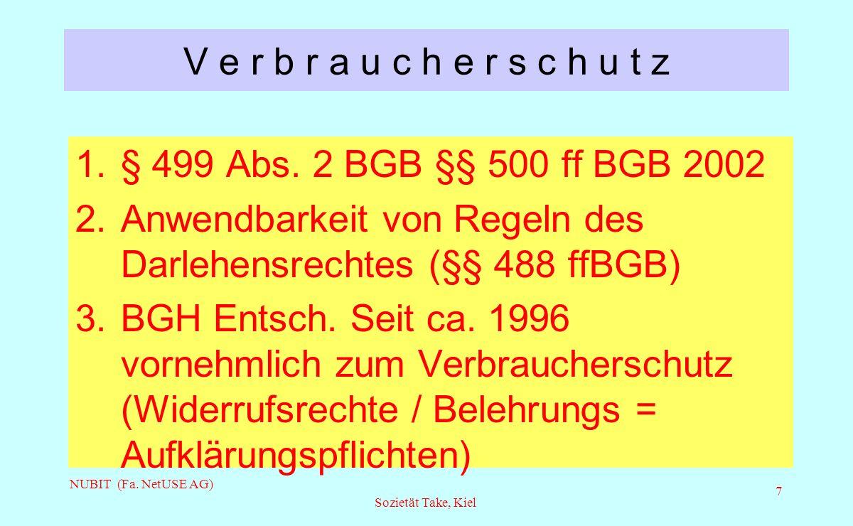 NUBIT (Fa. NetUSE AG) Sozietät Take, Kiel 7 V e r b r a u c h e r s c h u t z 1.§ 499 Abs. 2 BGB §§ 500 ff BGB 2002 2.Anwendbarkeit von Regeln des Dar