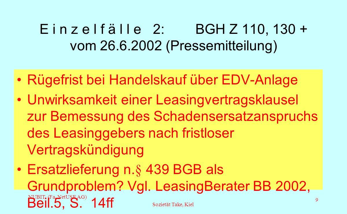 NUBIT (Fa. NetUSE AG) Sozietät Take, Kiel 9 E i n z e l f ä l l e 2: BGH Z 110, 130 + vom 26.6.2002 (Pressemitteilung) Rügefrist bei Handelskauf über