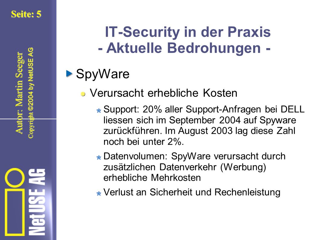 Copyright ©2004 by NetUSE AG Seite: 5 Autor: Martin Seeger IT-Security in der Praxis - Aktuelle Bedrohungen - SpyWare Verursacht erhebliche Kosten Support: 20% aller Support-Anfragen bei DELL liessen sich im September 2004 auf Spyware zurückführen.
