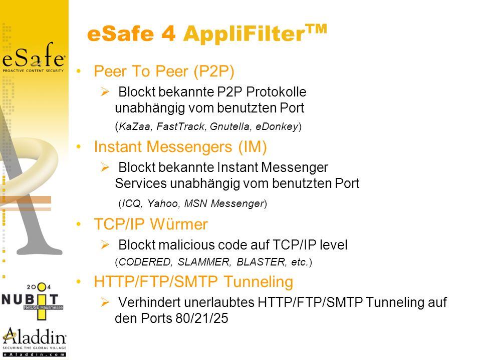 eSafe 4 AppliFilter Peer To Peer (P2P) Blockt bekannte P2P Protokolle unabhängig vom benutzten Port ( KaZaa, FastTrack, Gnutella, eDonkey) Instant Messengers (IM) Blockt bekannte Instant Messenger Services unabhängig vom benutzten Port (ICQ, Yahoo, MSN Messenger) TCP/IP Würmer Blockt malicious code auf TCP/IP level (CODERED, SLAMMER, BLASTER, etc.) HTTP/FTP/SMTP Tunneling Verhindert unerlaubtes HTTP/FTP/SMTP Tunneling auf den Ports 80/21/25