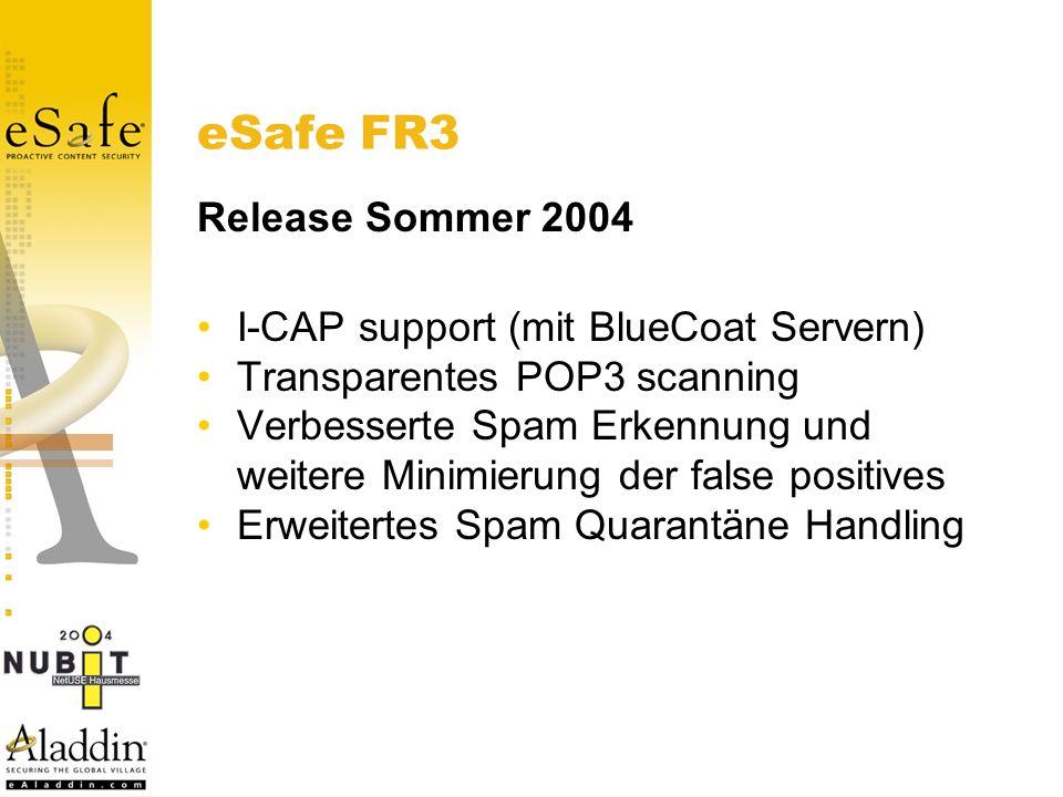 eSafe FR3 Release Sommer 2004 I-CAP support (mit BlueCoat Servern) Transparentes POP3 scanning Verbesserte Spam Erkennung und weitere Minimierung der false positives Erweitertes Spam Quarantäne Handling