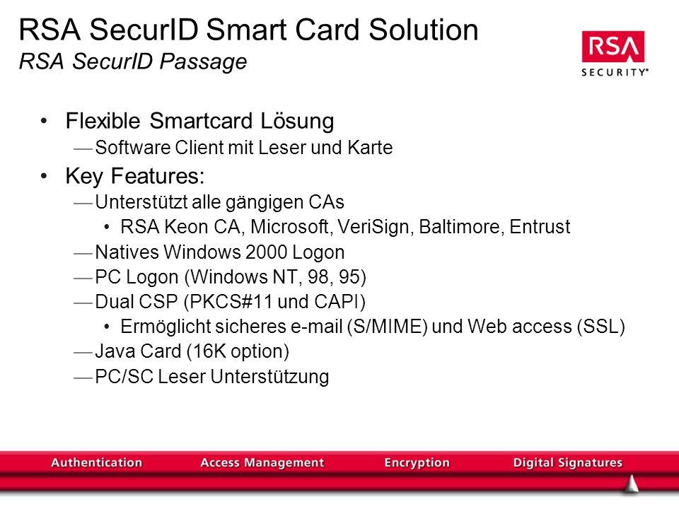 Flexible Smartcard Lösung Software Client mit Leser und Karte Key Features: Unterstützt alle gängigen CAs RSA Keon CA, Microsoft, VeriSign, Baltimore, Entrust Natives Windows 2000 Logon PC Logon (Windows NT, 98, 95) Dual CSP (PKCS#11 und CAPI) Ermöglicht sicheres e-mail (S/MIME) und Web access (SSL) Java Card (16K option) PC/SC Leser Unterstützung RSA SecurID Smart Card Solution RSA SecurID Passage